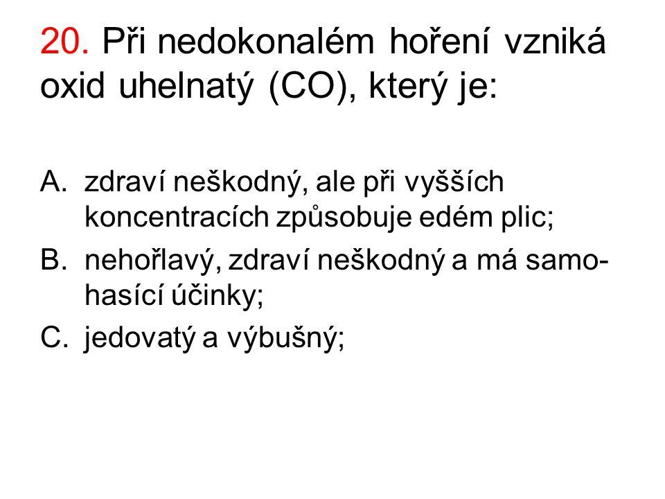 20. Při nedokonalém hoření vzniká oxid uhelnatý (CO), který je: A.zdraví neškodný, ale při vyšších koncentracích způsobuje edém plic; B.nehořlavý, zdr