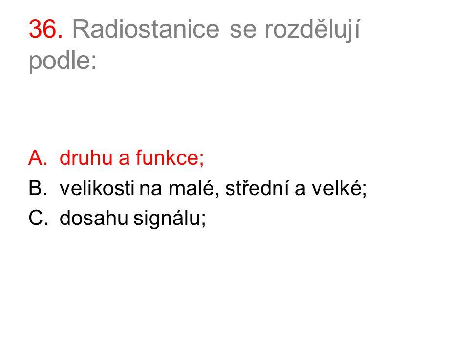 36. Radiostanice se rozdělují podle: A.druhu a funkce; B.velikosti na malé, střední a velké; C.dosahu signálu;