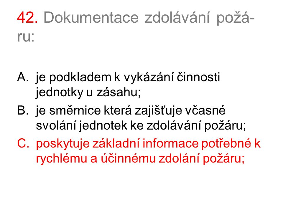 42. Dokumentace zdolávání požá- ru: A.je podkladem k vykázání činnosti jednotky u zásahu; B.je směrnice která zajišťuje včasné svolání jednotek ke zdo