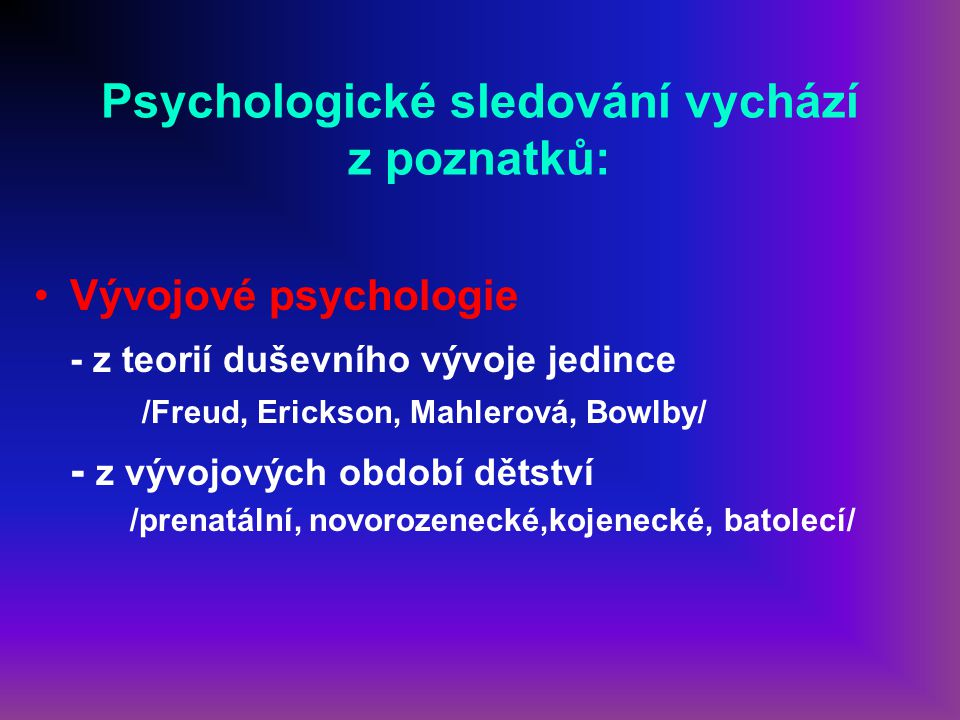 Psychologické sledování vychází z poznatků: Vývojové psychologie - z teorií duševního vývoje jedince /Freud, Erickson, Mahlerová, Bowlby/ - z vývojový