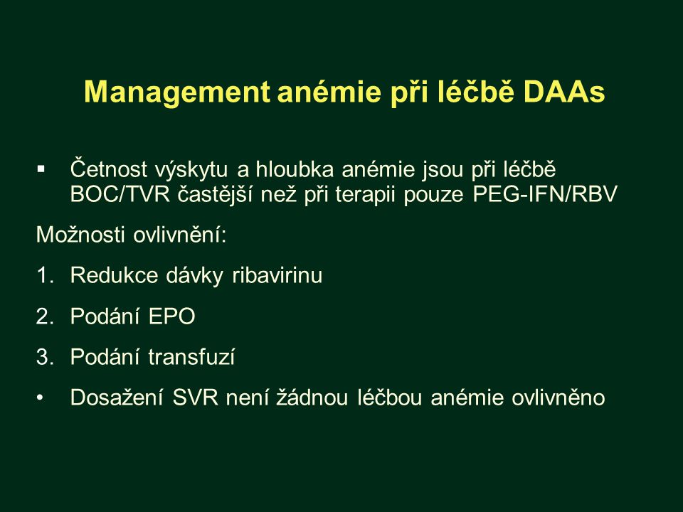Management anémie při léčbě DAAs  Četnost výskytu a hloubka anémie jsou při léčbě BOC/TVR častější než při terapii pouze PEG-IFN/RBV Možnosti ovlivnění: 1.Redukce dávky ribavirinu 2.Podání EPO 3.Podání transfuzí Dosažení SVR není žádnou léčbou anémie ovlivněno