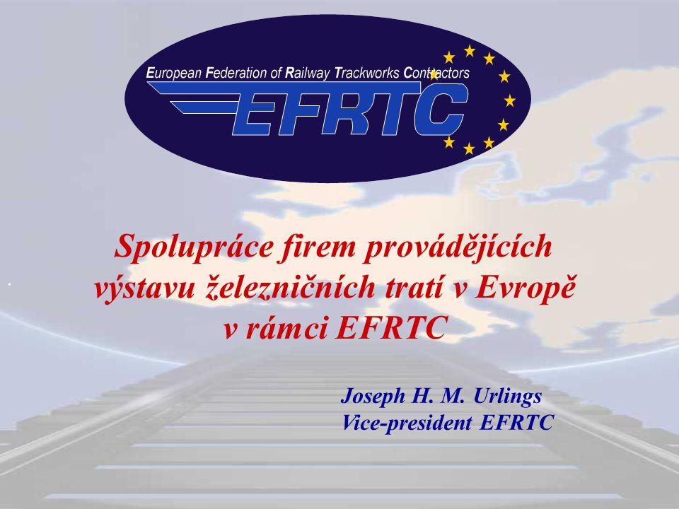 . Spolupráce firem provádějících výstavu železničních tratí v Evropě v rámci EFRTC Joseph H. M. Urlings Vice-president EFRTC