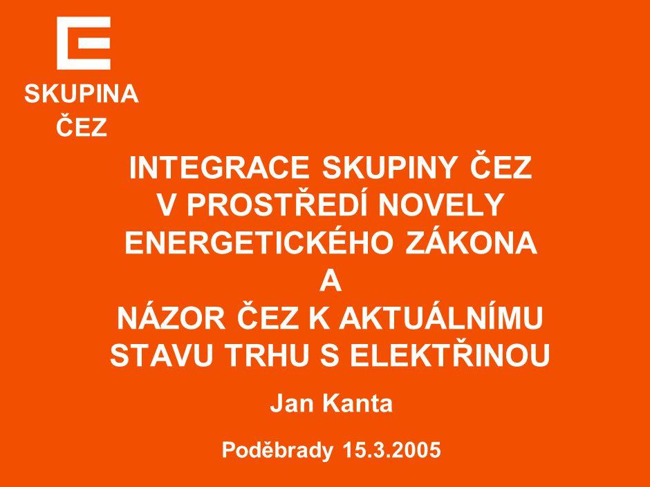 Skupina ČEZ INTEGRACE SKUPINY ČEZ V PROSTŘEDÍ NOVELY ENERGETICKÉHO ZÁKONA A NÁZOR ČEZ K AKTUÁLNÍMU STAVU TRHU S ELEKTŘINOU Jan Kanta Poděbrady 15.3.2005 SKUPINA ČEZ