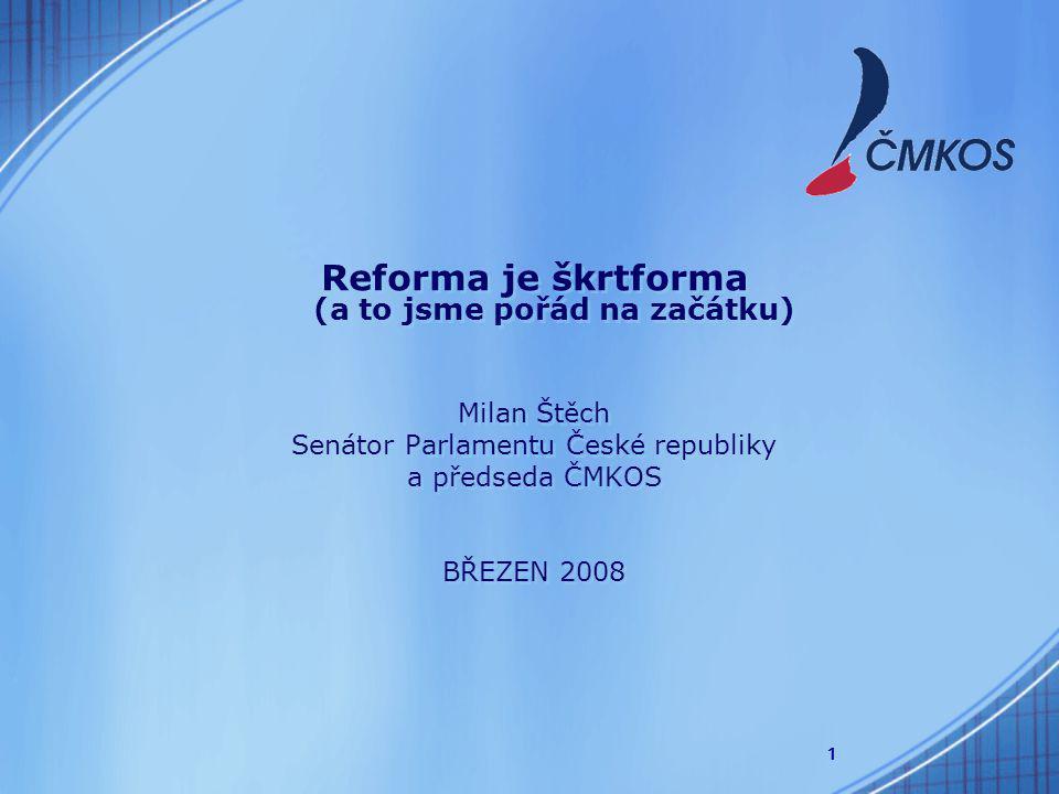 1 Reforma je škrtforma (a to jsme pořád na začátku) Milan Štěch Senátor Parlamentu České republiky a předseda ČMKOS BŘEZEN 2008 Reforma je škrtforma (a to jsme pořád na začátku) Milan Štěch Senátor Parlamentu České republiky a předseda ČMKOS BŘEZEN 2008
