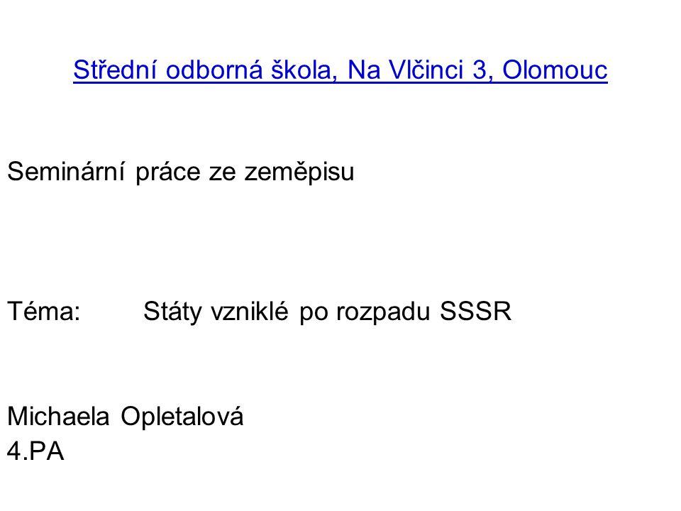 Střední odborná škola, Na Vlčinci 3, Olomouc Seminární práce ze zeměpisu Téma: Státy vzniklé po rozpadu SSSR Michaela Opletalová 4.PA