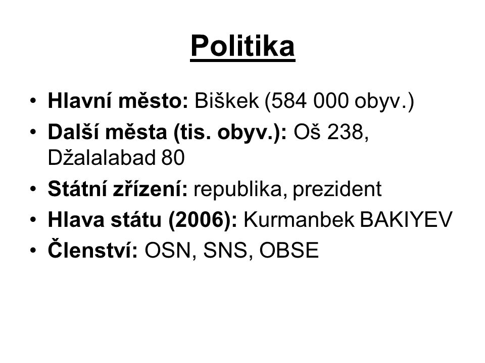Politika Hlavní město: Biškek (584 000 obyv.) Další města (tis. obyv.): Oš 238, Džalalabad 80 Státní zřízení: republika, prezident Hlava státu (2006):