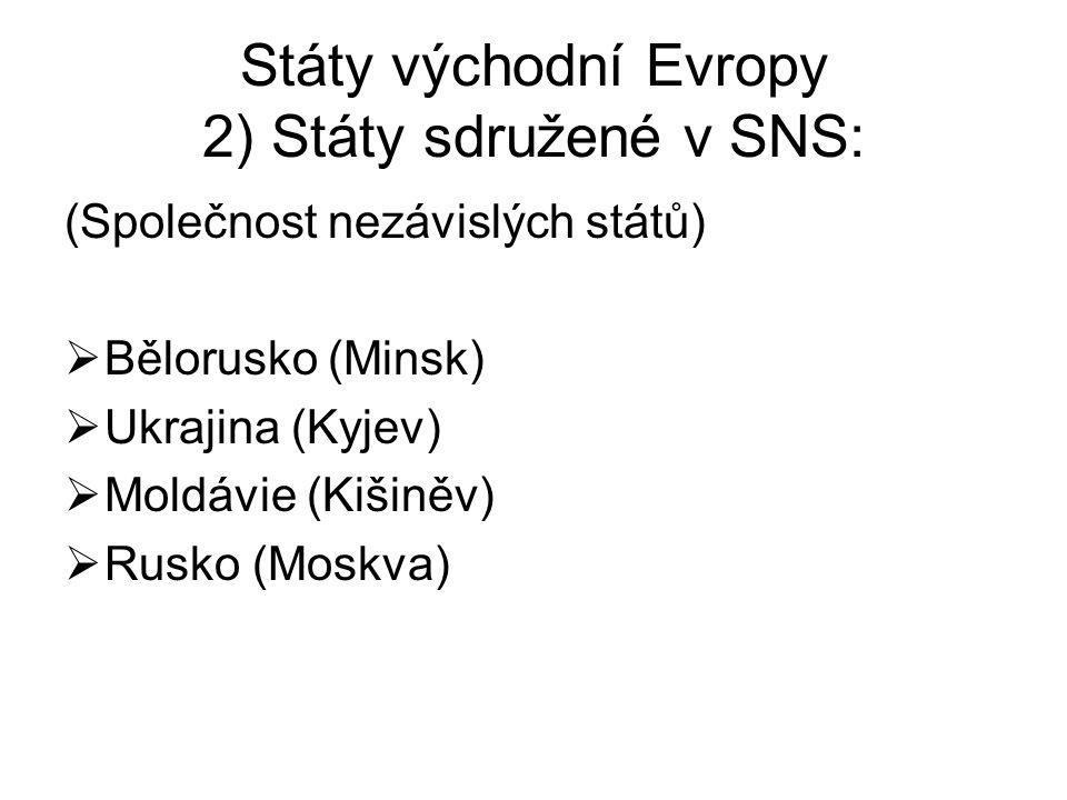 Státy východní Evropy 2) Státy sdružené v SNS: (Společnost nezávislých států)  Bělorusko (Minsk)  Ukrajina (Kyjev)  Moldávie (Kišiněv)  Rusko (Mos