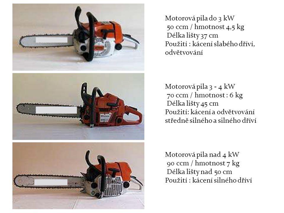 Motorová pila do 3 kW 50 ccm / hmotnost 4,5 kg Délka lišty 37 cm Použití : kácení slabého dříví, odvětvování Motorová pila 3 - 4 kW 70 ccm / hmotnost