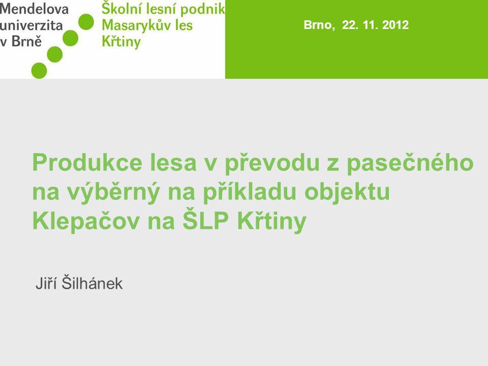 Produkce lesa v převodu z pasečného na výběrný na příkladu objektu Klepačov na ŠLP Křtiny Brno, 22. 11. 2012 Jiří Šilhánek