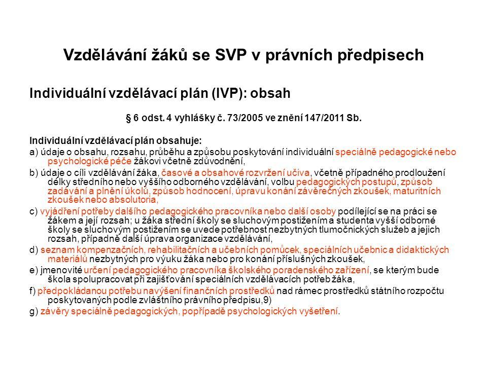 Vzdělávání žáků se SVP v právních předpisech Individuální vzdělávací plán (IVP): obsah § 6 odst. 4 vyhlášky č. 73/2005 ve znění 147/2011 Sb. Individuá