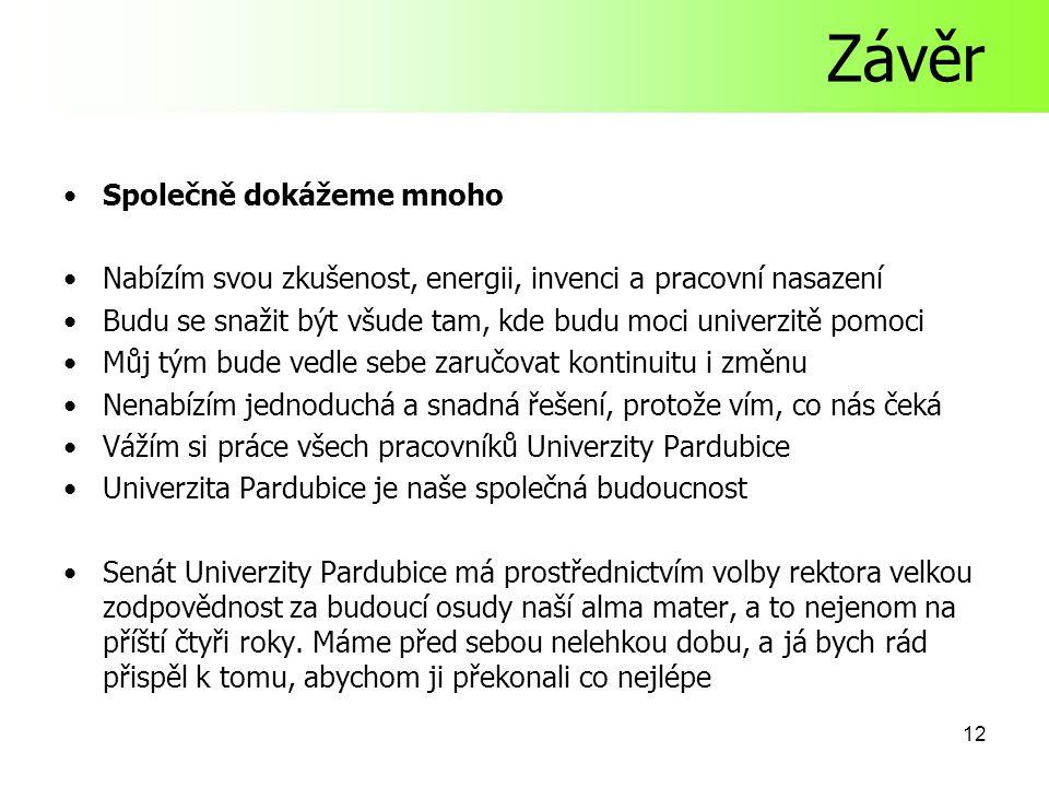 12 Závěr Společně dokážeme mnoho Nabízím svou zkušenost, energii, invenci a pracovní nasazení Budu se snažit být všude tam, kde budu moci univerzitě pomoci Můj tým bude vedle sebe zaručovat kontinuitu i změnu Nenabízím jednoduchá a snadná řešení, protože vím, co nás čeká Vážím si práce všech pracovníků Univerzity Pardubice Univerzita Pardubice je naše společná budoucnost Senát Univerzity Pardubice má prostřednictvím volby rektora velkou zodpovědnost za budoucí osudy naší alma mater, a to nejenom na příští čtyři roky.