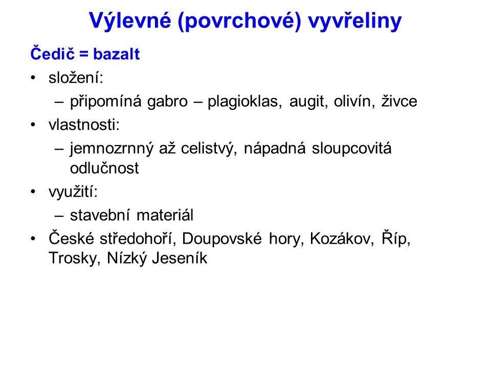 Výlevné (povrchové) vyvřeliny Čedič = bazalt složení: –připomíná gabro – plagioklas, augit, olivín, živce vlastnosti: –jemnozrnný až celistvý, nápadná