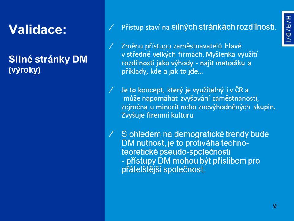 9 Validace: Silné stránky DM (výroky) ∕ Přístup staví na silných stránkách rozdílnosti. ∕Změnu přístupu zaměstnavatelů hlavě v středně velkých firmách