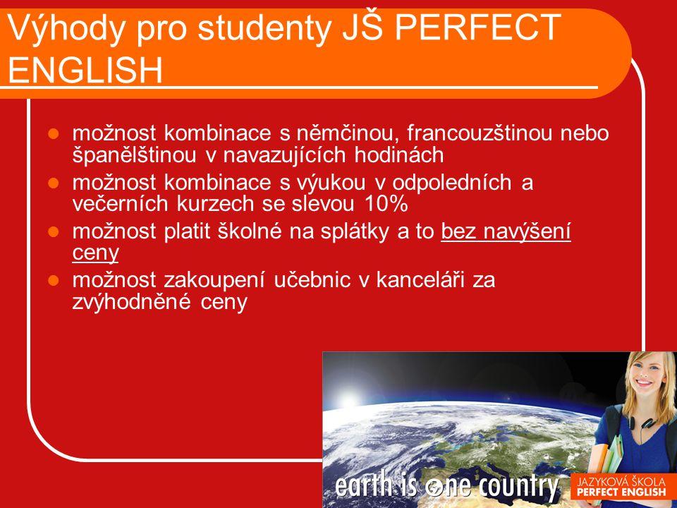 Výhody pro studenty JŠ PERFECT ENGLISH možnost kombinace s němčinou, francouzštinou nebo španělštinou v navazujících hodinách možnost kombinace s výukou v odpoledních a večerních kurzech se slevou 10% možnost platit školné na splátky a to bez navýšení ceny možnost zakoupení učebnic v kanceláři za zvýhodněné ceny