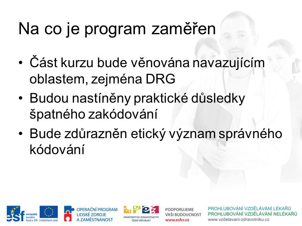 Na co je program zaměřen Část kurzu bude věnována navazujícím oblastem, zejména DRG Budou nastíněny praktické důsledky špatného zakódování Bude zdůraz