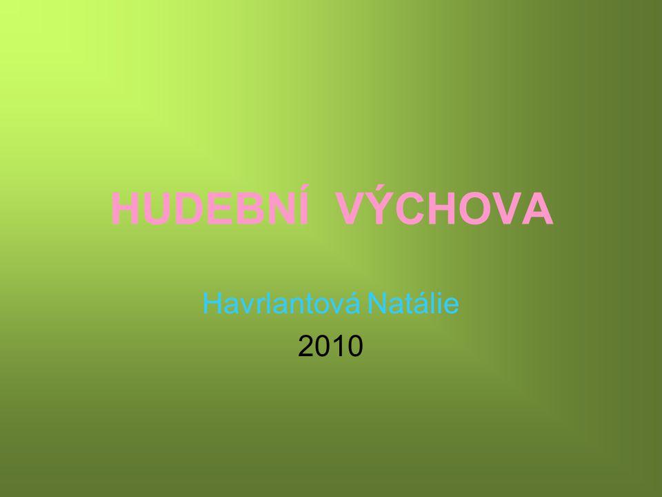 HUDEBNÍ VÝCHOVA Havrlantová Natálie 2010