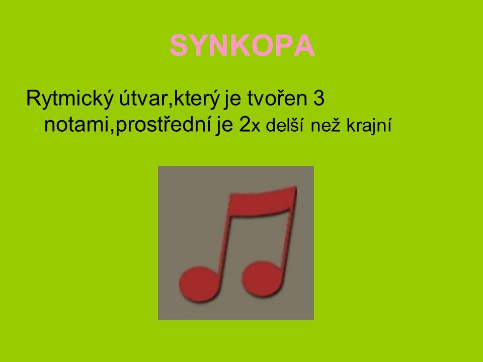 SYNKOPA Rytmický útvar,který je tvořen 3 notami,prostřední je 2 x delší než krajní