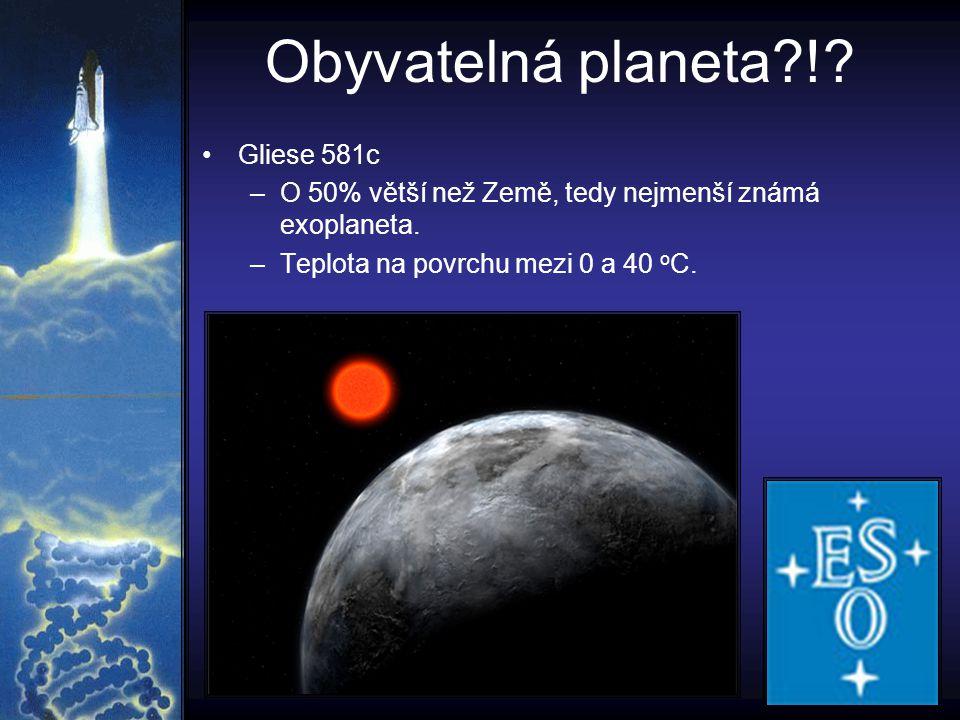 Obyvatelná planeta?!? Gliese 581c –O 50% větší než Země, tedy nejmenší známá exoplaneta. –Teplota na povrchu mezi 0 a 40 o C.