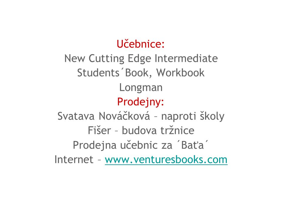 Učebnice: New Cutting Edge Intermediate Students´Book, Workbook Longman Prodejny: Svatava Nováčková – naproti školy Fišer – budova tržnice Prodejna učebnic za ´Baťa´ Internet – www.venturesbooks.comwww.venturesbooks.com