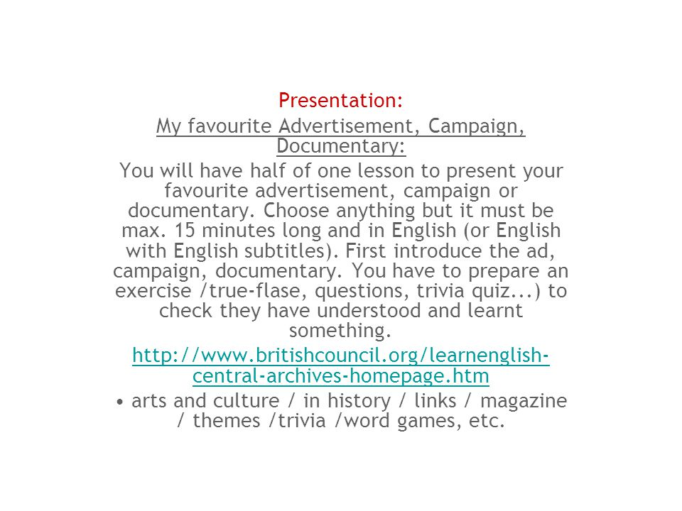 Presentation: My favourite Advertisement, Campaign, Documentary: You will have half of one lesson to present your favourite advertisement, campaign or documentary.