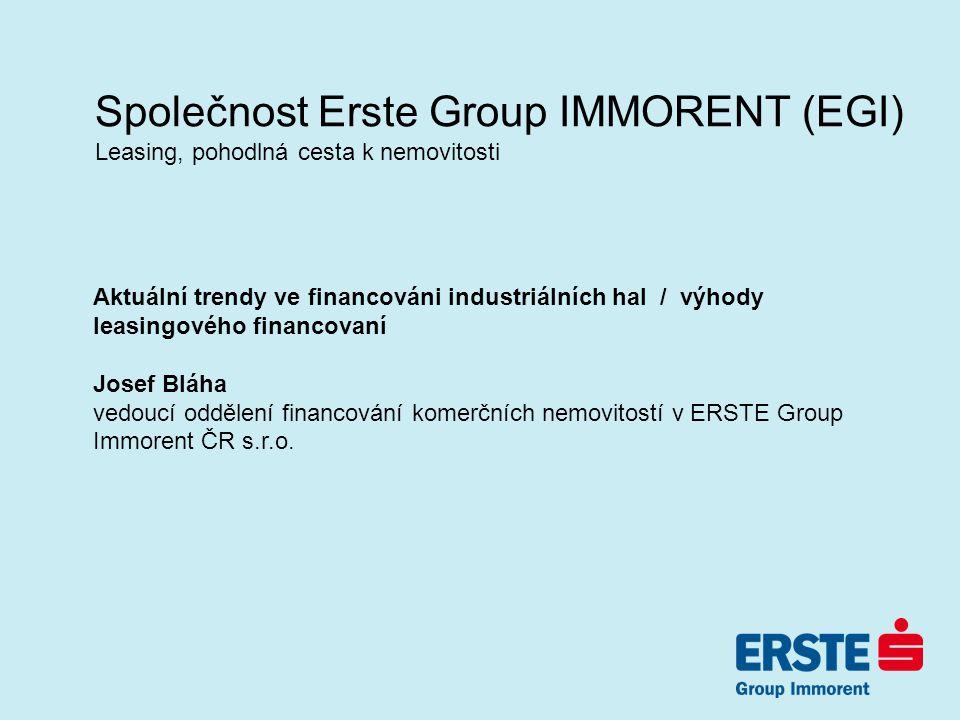 Společnost Erste Group IMMORENT (EGI) Leasing, pohodlná cesta k nemovitosti Aktuální trendy ve financováni industriálních hal / výhody leasingového financovaní Josef Bláha vedoucí oddělení financování komerčních nemovitostí v ERSTE Group Immorent ČR s.r.o.