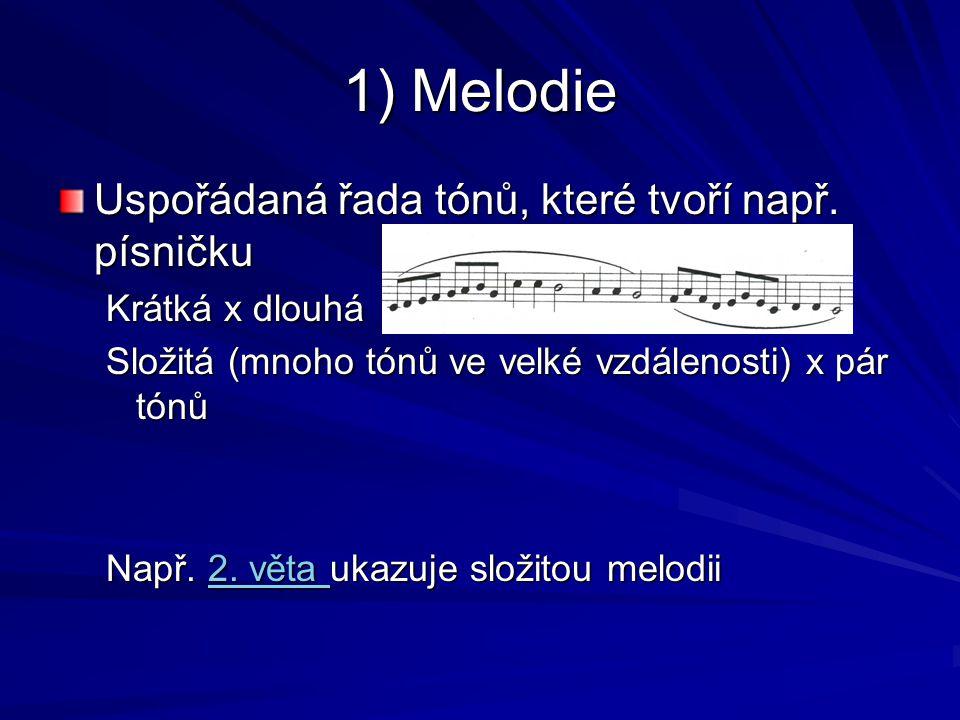 1) Melodie Uspořádaná řada tónů, které tvoří např. písničku Krátká x dlouhá Složitá (mnoho tónů ve velké vzdálenosti) x pár tónů Např. 2. věta ukazuje
