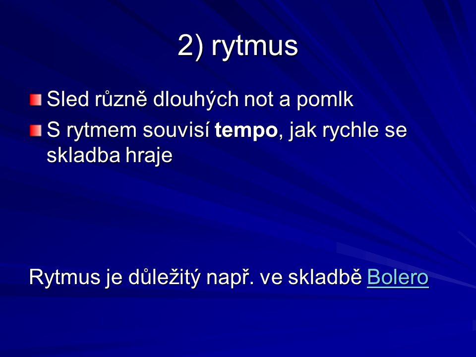2) rytmus Sled různě dlouhých not a pomlk S rytmem souvisí tempo, jak rychle se skladba hraje Rytmus je důležitý např. ve skladbě Bolero Bolero
