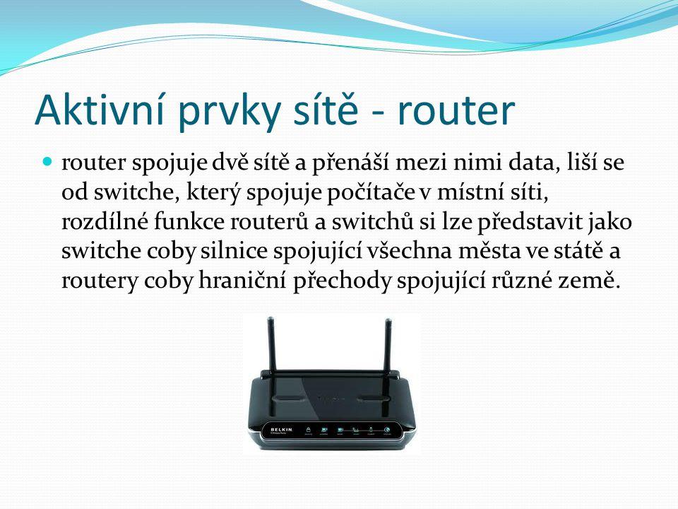 Aktivní prvky sítě - router router spojuje dvě sítě a přenáší mezi nimi data, liší se od switche, který spojuje počítače v místní síti, rozdílné funkc
