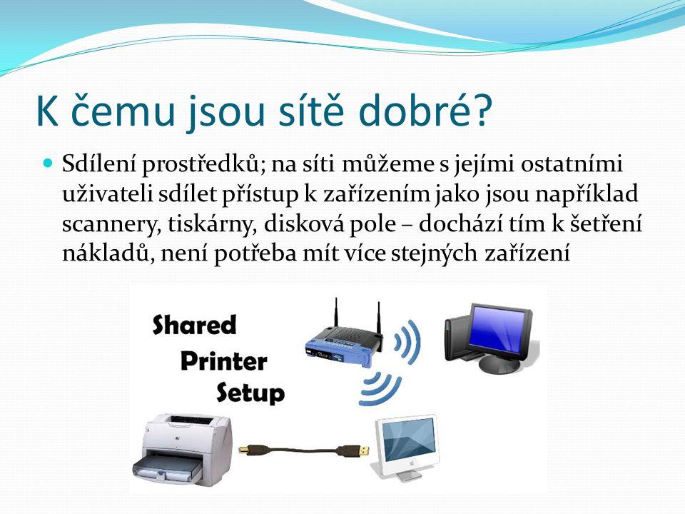 K čemu jsou sítě dobré? Sdílení prostředků; na síti můžeme s jejími ostatními uživateli sdílet přístup k zařízením jako jsou například scannery, tiská