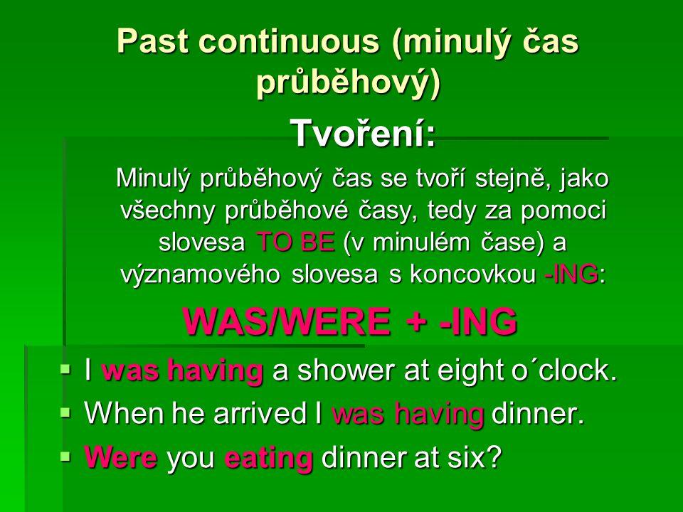 Past continuous (minulý čas průběhový) Tvoření: Minulý průběhový čas se tvoří stejně, jako všechny průběhové časy, tedy za pomoci slovesa TO BE (v minulém čase) a významového slovesa s koncovkou -ING: WAS/WERE + -ING  I was having a shower at eight o´clock.