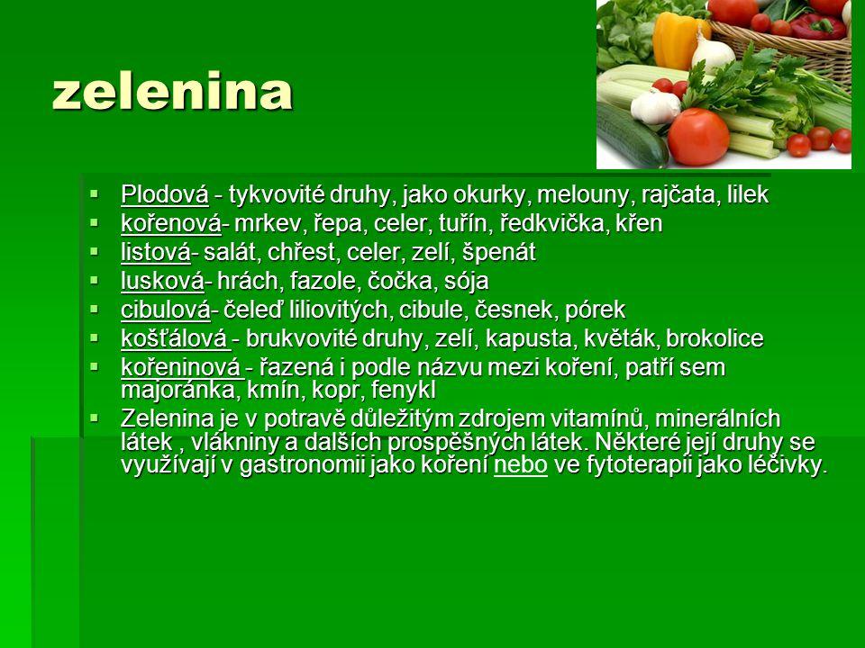 zelenina  Plodová - tykvovité druhy, jako okurky, melouny, rajčata, lilek  kořenová- mrkev, řepa, celer, tuřín, ředkvička, křen  listová- salát, chřest, celer, zelí, špenát  lusková- hrách, fazole, čočka, sója  cibulová- čeleď liliovitých, cibule, česnek, pórek  košťálová - brukvovité druhy, zelí, kapusta, květák, brokolice  kořeninová - řazená i podle názvu mezi koření, patří sem majoránka, kmín, kopr, fenykl  Zelenina je v potravě důležitým zdrojem vitamínů, minerálních látek, vlákniny a dalších prospěšných látek.