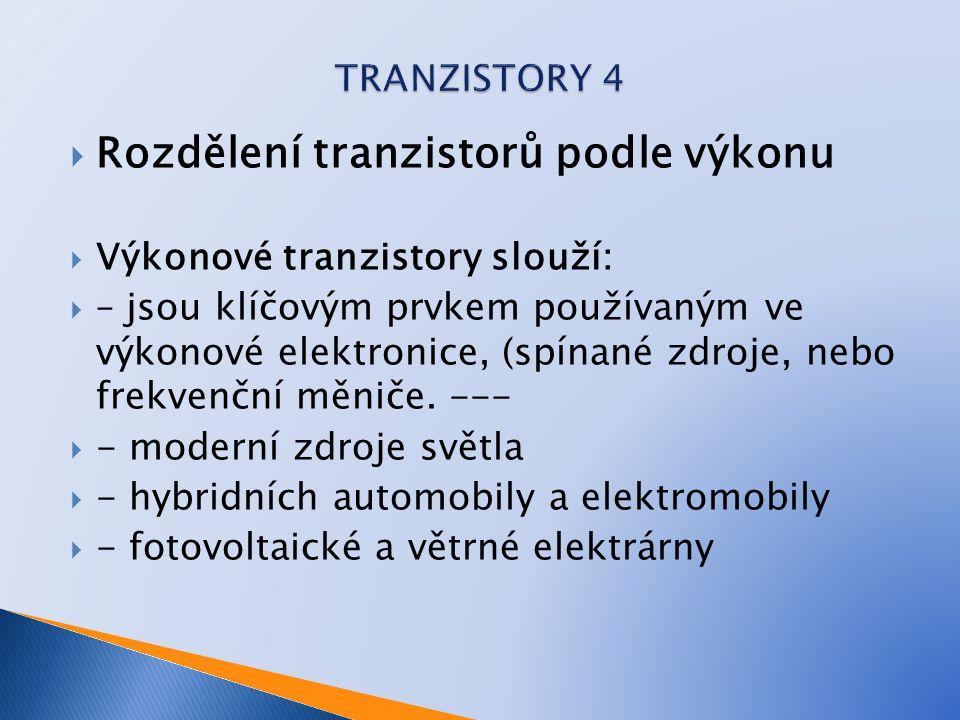  Rozdělení tranzistorů podle výkonu  Výkonové tranzistory slouží:  – jsou klíčovým prvkem používaným ve výkonové elektronice, (spínané zdroje, nebo