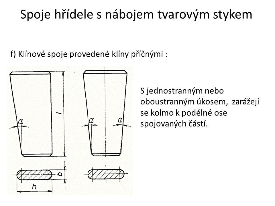 Spoje hřídele s nábojem tvarovým stykem f) Klínové spoje provedené klíny příčnými : S jednostranným nebo oboustranným úkosem, zarážejí se kolmo k podé