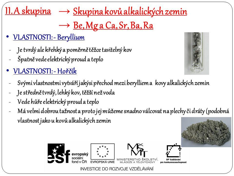 II. A skupina → Skupina kovů alkalických zemin → Be, Mg a Ca, Sr, Ba, Ra VLASTNOSTI: - Beryllium -Je tvrdý ale křehký a poměrně těžce tavitelný kov -Š
