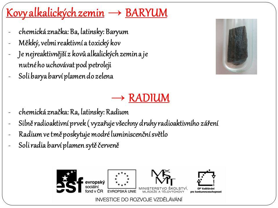 -chemická značka: Ba, latinsky: Baryum -Měkký, velmi reaktivní a toxický kov -Je nejreaktivnější z kovů alkalických zemin a je nutné ho uchovávat pod petroleji -Soli barya barví plamen do zelena → RADIUM -chemická značka: Ra, latinsky: Radium -Silně radioaktivní prvek ( vyzařuje všechny druhy radioaktivního záření -Radium ve tmě poskytuje modré luminiscenční světlo -Soli radia barví plamen sytě červeně Kovy alkalických zemin → BARYUM