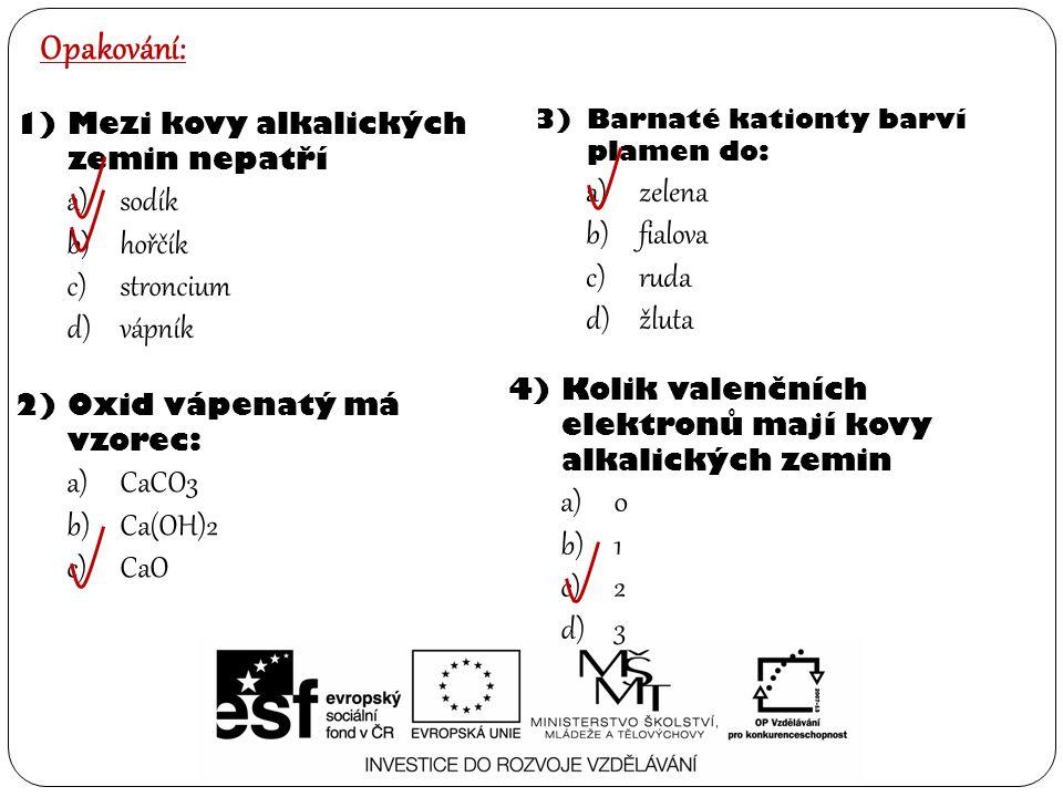 Opakování: 1)Mezi kovy alkalických zemin nepatří a)sodík b)hořčík c)stroncium d)vápník 2)Oxid vápenatý má vzorec: a)CaCO3 b)Ca(OH)2 c)CaO 3)Barnaté kationty barví plamen do: a)zelena b)fialova c)ruda d)žluta 4)Kolik valenčních elektronů mají kovy alkalických zemin a)0 b)1 c)2 d)3