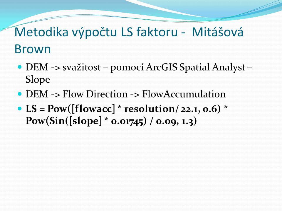 Metodika výpočtu LS faktoru - Mitášová Brown DEM -> svažitost – pomocí ArcGIS Spatial Analyst – Slope DEM -> Flow Direction -> FlowAccumulation LS = P