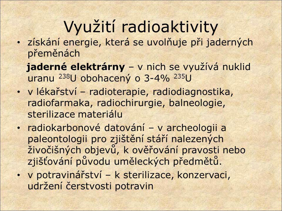 Využití radioaktivity získání energie, která se uvolňuje při jaderných přeměnách jaderné elektrárny – v nich se využívá nuklid uranu 238 U obohacený o