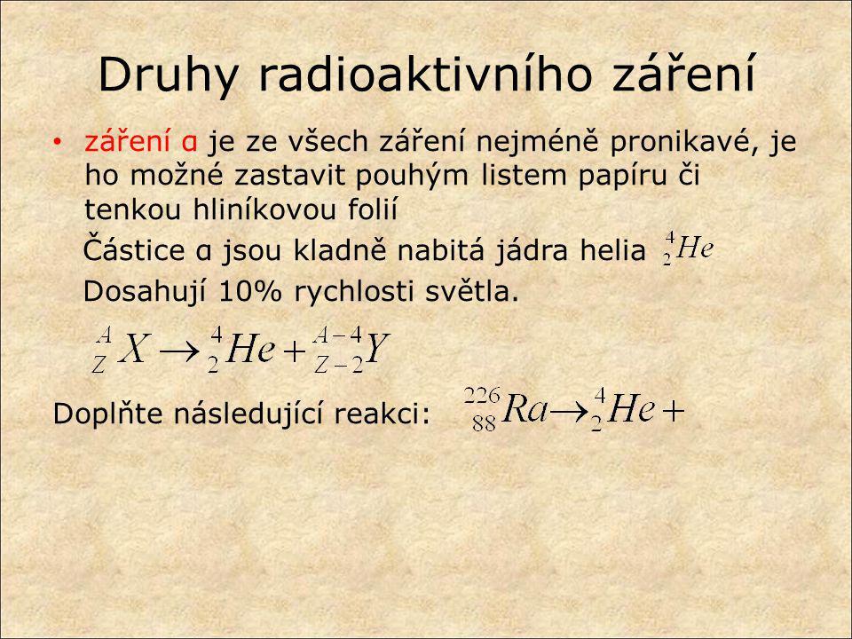 Druhy radioaktivního záření záření α je ze všech záření nejméně pronikavé, je ho možné zastavit pouhým listem papíru či tenkou hliníkovou folií Částic