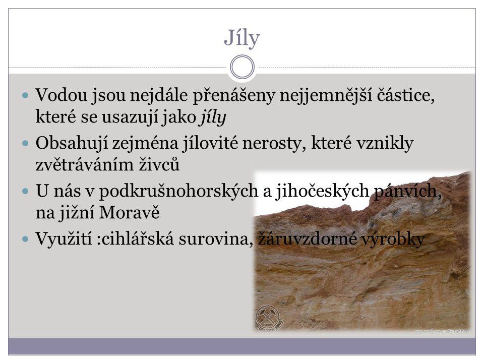 Jíly Vodou jsou nejdále přenášeny nejjemnější částice, které se usazují jako jíly Obsahují zejména jílovité nerosty, které vznikly zvětráváním živců U nás v podkrušnohorských a jihočeských pánvích, na jižní Moravě Využití :cihlářská surovina, žáruvzdorné výrobky
