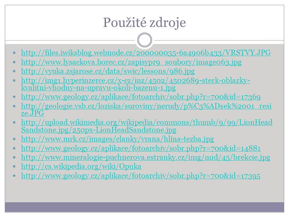 Použité zdroje http://files.iwiksblog.webnode.cz/200000035-6a4906b433/VRSTVY.JPG http://www.lysackova.borec.cz/zapisypr9_soubory/image063.jpg http://vyuka.zsjarose.cz/data/swic/lessons/986.jpg http://img1.hyperinzerce.cz/x-cz/inz/4502/4502689-sterk-oblazky- kvalitni-vhodny-na-upravu-okoli-bazenu-1.jpg http://img1.hyperinzerce.cz/x-cz/inz/4502/4502689-sterk-oblazky- kvalitni-vhodny-na-upravu-okoli-bazenu-1.jpg http://www.geology.cz/aplikace/fotoarchiv/sobr.php r=700&id=17369 http://geologie.vsb.cz/loziska/suroviny/nerudy/p%C3%ADsek%2001_resi ze.JPG http://geologie.vsb.cz/loziska/suroviny/nerudy/p%C3%ADsek%2001_resi ze.JPG http://upload.wikimedia.org/wikipedia/commons/thumb/9/99/LionHead Sandstone.jpg/250px-LionHeadSandstone.jpg http://upload.wikimedia.org/wikipedia/commons/thumb/9/99/LionHead Sandstone.jpg/250px-LionHeadSandstone.jpg http://www.mrk.cz/images/clanky/vrana/hlina-tezba.jpg http://www.geology.cz/aplikace/fotoarchiv/sobr.php r=700&id=14881 http://www.mineralogie-puchnerova.estranky.cz/img/mid/45/brekcie.jpg http://cs.wikipedia.org/wiki/Opuka http://www.geology.cz/aplikace/fotoarchiv/sobr.php r=700&id=17395