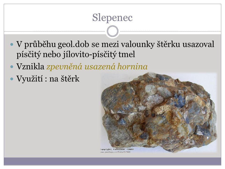 Slepenec V průběhu geol.dob se mezi valounky štěrku usazoval písčitý nebo jílovito-písčitý tmel Vznikla zpevněná usazená hornina Využití : na štěrk
