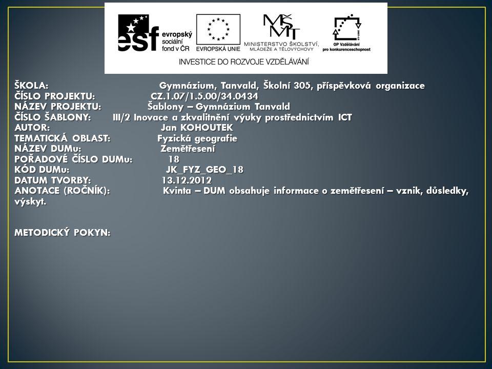ŠKOLA: Gymnázium, Tanvald, Školní 305, příspěvková organizace ČÍSLO PROJEKTU: CZ.1.07/1.5.00/34.0434 NÁZEV PROJEKTU: Šablony – Gymnázium Tanvald ČÍSLO ŠABLONY:III/2 Inovace a zkvalitnění výuky prostřednictvím ICT AUTOR: Jan KOHOUTEK TEMATICKÁ OBLAST: Fyzická geografie NÁZEV DUMu: Zemětřesení POŘADOVÉ ČÍSLO DUMu: 18 KÓD DUMu: JK_FYZ_GEO_18 DATUM TVORBY: 13.12.2012 ANOTACE (ROČNÍK): Kvinta – DUM obsahuje informace o zemětřesení – vznik, důsledky, výskyt.