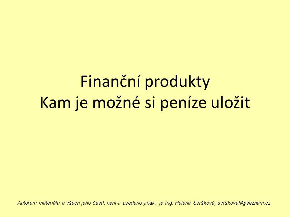 Finanční produkty Kam je možné si peníze uložit Autorem materiálu a všech jeho částí, není-li uvedeno jinak, je Ing. Helena Svršková, svrskovah@seznam