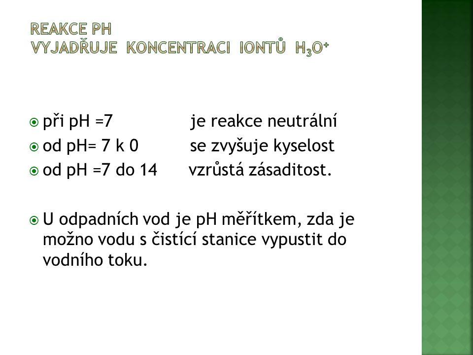  při pH =7 je reakce neutrální  od pH= 7 k 0 se zvyšuje kyselost  od pH =7 do 14 vzrůstá zásaditost.