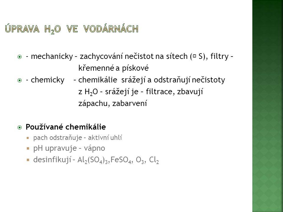  - mechanicky – zachycování nečistot na sítech (  S), filtry – křemenné a pískové  - chemicky – chemikálie srážejí a odstraňují nečistoty z H 2 O – srážejí je – filtrace, zbavují zápachu, zabarvení  Používané chemikálie  pach odstraňuje – aktivní uhlí  pH upravuje – vápno  desinfikují – Al 2 (SO 4 ) 3,FeSO 4, O 3, Cl 2