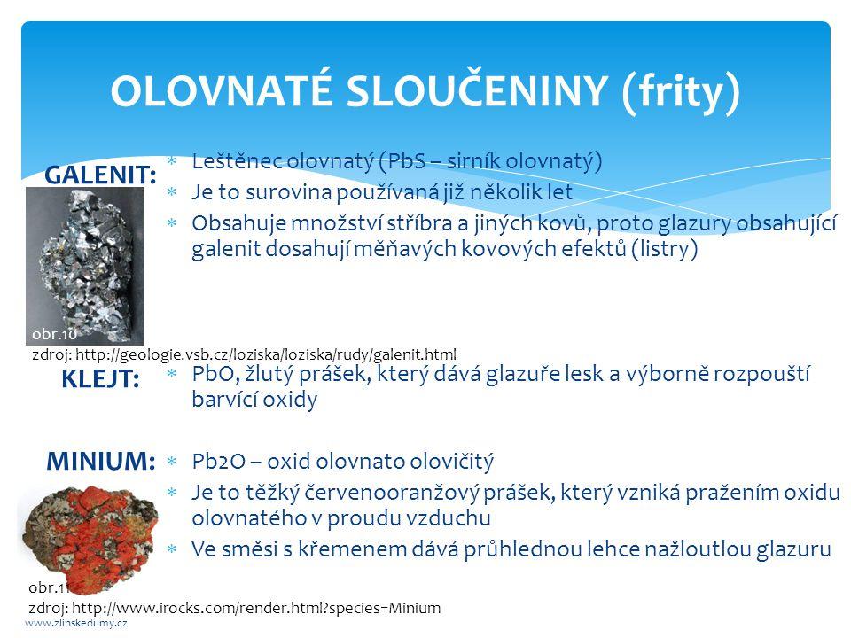 OLOVNATÉ SLOUČENINY (frity) www.zlinskedumy.cz GALENIT: KLEJT: MINIUM:  Leštěnec olovnatý (PbS – sirník olovnatý)  Je to surovina používaná již několik let  Obsahuje množství stříbra a jiných kovů, proto glazury obsahující galenit dosahují měňavých kovových efektů (listry)  PbO, žlutý prášek, který dává glazuře lesk a výborně rozpouští barvící oxidy  Pb2O – oxid olovnato olovičitý  Je to těžký červenooranžový prášek, který vzniká pražením oxidu olovnatého v proudu vzduchu  Ve směsi s křemenem dává průhlednou lehce nažloutlou glazuru obr.10 zdroj: http://geologie.vsb.cz/loziska/loziska/rudy/galenit.html obr.11 zdroj: http://www.irocks.com/render.html?species=Minium