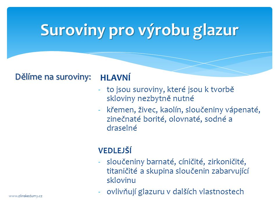 Charakteristika jednotlivých surovin www.zlinskedumy.cz KŘEMEN:  je základní surovina, kterou se do glazury vnáší oxid křemičitý (SiO2)  nahradit jej můžeme jen v omezené míře  čím více jej glazura obsahuje, tím hůře se roztéká a taví, ale její sklon k trhlinkám je menší.