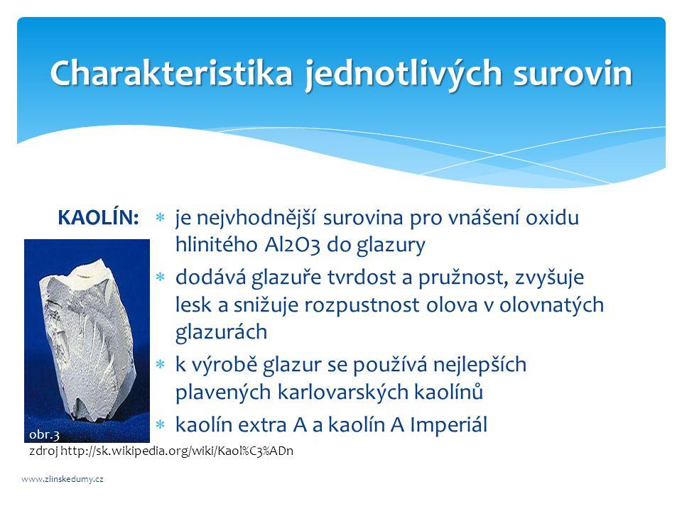 Charakteristika jednotlivých surovin www.zlinskedumy.cz KAOLÍN:  je nejvhodnější surovina pro vnášení oxidu hlinitého Al2O3 do glazury  dodává glazuře tvrdost a pružnost, zvyšuje lesk a snižuje rozpustnost olova v olovnatých glazurách  k výrobě glazur se používá nejlepších plavených karlovarských kaolínů  kaolín extra A a kaolín A Imperiál obr.3 zdroj http://sk.wikipedia.org/wiki/Kaol%C3%ADn