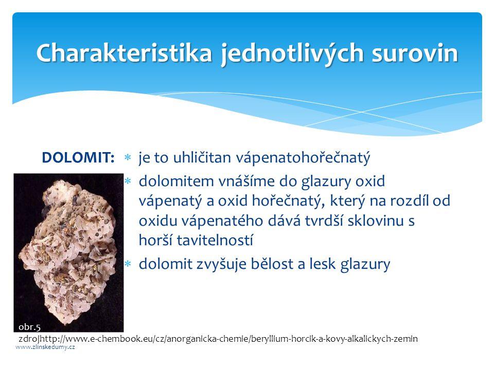 Charakteristika jednotlivých surovin www.zlinskedumy.cz DOLOMIT:  je to uhličitan vápenatohořečnatý  dolomitem vnášíme do glazury oxid vápenatý a oxid hořečnatý, který na rozdíl od oxidu vápenatého dává tvrdší sklovinu s horší tavitelností  dolomit zvyšuje bělost a lesk glazury obr.5 zdrojhttp://www.e-chembook.eu/cz/anorganicka-chemie/beryllium-horcik-a-kovy-alkalickych-zemin